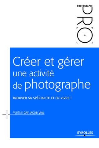 Créer et gérer une activité de photographe. Trouver sa spécialité et en vivre